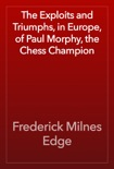 The Exploits and Triumphs, in Europe, of Paul Morphy, the Chess Champion book summary, reviews and download
