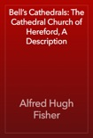 Bell's Cathedrals: The Cathedral Church of Hereford, A Description book summary, reviews and download