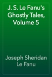 J. S. Le Fanu's Ghostly Tales, Volume 5 book summary, reviews and download