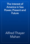 The Interest of America in Sea Power, Present and Future book summary, reviews and download