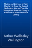 Maxims and Opinions of Field-Marshal His Grace the Duke of Wellington, Selected From His Writings and Speeches During a Public Life of More Than Half a Century book summary, reviews and download