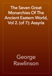 The Seven Great Monarchies Of The Ancient Eastern World, Vol 2. (of 7): Assyria book summary, reviews and download