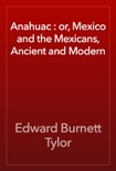 Anahuac : or, Mexico and the Mexicans, Ancient and Modern book summary, reviews and download