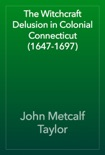 The Witchcraft Delusion in Colonial Connecticut (1647-1697) book summary, reviews and download