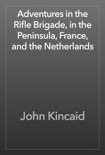 Adventures in the Rifle Brigade, in the Peninsula, France, and the Netherlands book summary, reviews and download