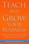 Teach And Grow Your Business: How To Create Multiple Streams of Income, Get More Clients, Work Less And Live More book summary, reviews and download