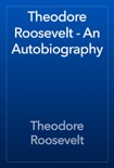 Theodore Roosevelt - An Autobiography book summary, reviews and download