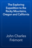 The Exploring Expedition to the Rocky Mountains, Oregon and California book summary, reviews and download