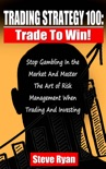Trading Strategy 100: Trade To Win: Stop Gambling In The Market And Master The Art Of Risk Management When Trading And Investing book summary, reviews and download