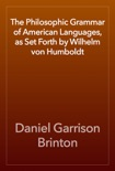 The Philosophic Grammar of American Languages, as Set Forth by Wilhelm von Humboldt book summary, reviews and download