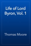 Life of Lord Byron, Vol. 1 book summary, reviews and download
