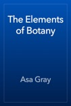 The Elements of Botany book summary, reviews and download