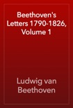 Beethoven's Letters 1790-1826, Volume 1 book summary, reviews and download