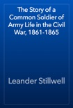 The Story of a Common Soldier of Army Life in the Civil War, 1861-1865 book summary, reviews and download