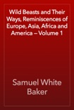 Wild Beasts and Their Ways, Reminiscences of Europe, Asia, Africa and America — Volume 1 book summary, reviews and download