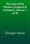 The Lives of the Painters, Sculptors & Architects, Volume 1 (of 8) book summary, reviews and download