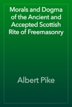 Morals and Dogma of the Ancient and Accepted Scottish Rite of Freemasonry book summary, reviews and download