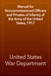 Manual for Noncommissioned Officers and Privates of Infantry of the Army of the United States, 1917 book summary, reviews and download