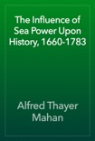 The Influence of Sea Power Upon History, 1660-1783 book summary, reviews and download