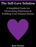 The Self-Love Solution: A Simplified Guide for Overcoming Depression and Fulfilling Your Deepest Desires book summary, reviews and download