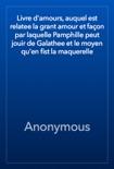 Livre d'amours, auquel est relatee la grant amour et façon par laquelle Pamphille peut jouir de Galathee et le moyen qu'en fist la maquerelle book summary, reviews and download