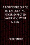 A Beginners Guide to Calculating Poker Expected Values (EV) with Speed book summary, reviews and download