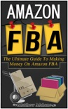 Amazon FBA: The Ultimate Guide To Making Money On Amazon FBA book summary, reviews and download