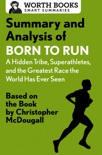 Summary and Analysis of Born to Run: A Hidden Tribe, Superathletes, and the Greatest Race the World Has Never Seen book summary, reviews and downlod