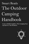 The Outdoor Camping Handbook: Learn to Build Campfires, Pick Camping Gear and Survive the Oudoors book summary, reviews and downlod